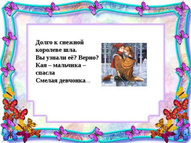 Долго к снежной королеве шла. Вы узнали её? Верно? Кая – мальчика – спасла См...