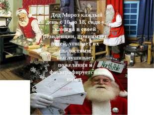 . Дед Мороз каждый день с 10 до 18, сидя у камина в своей резиденции, принима