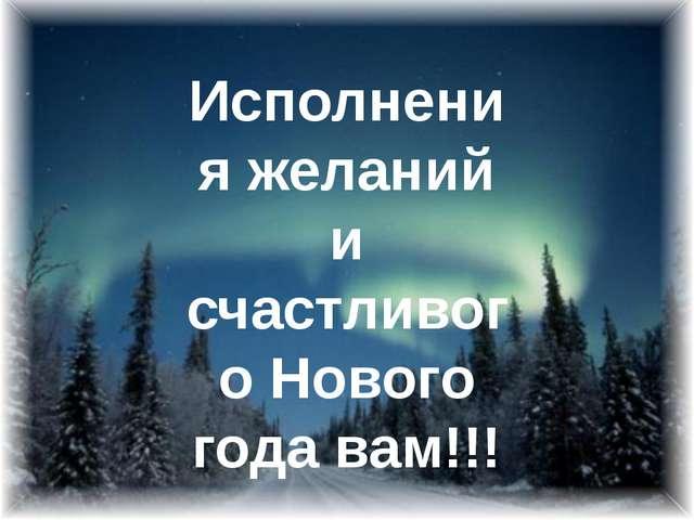 Исполнения желаний и счастливого Нового года вам!!!