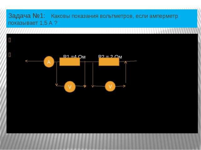 Задача №1: Каковы показания вольтметров, если амперметр показывает 1,5 А ? R1...