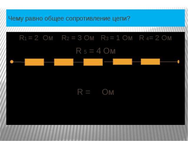 Чему равно общее сопротивление цепи? R1 = 2 Ом R2 = 3 Ом R3 = 1 Ом R 4= 2 Ом...