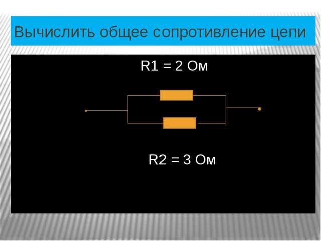 Вычислить общее сопротивление цепи R1 = 2 Ом R2 = 3 Ом