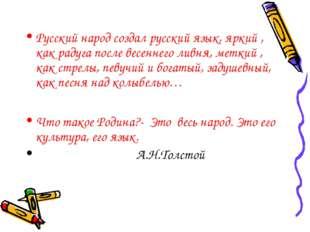 Русский народ создал русский язык, яркий , как радуга после весеннего ливня,