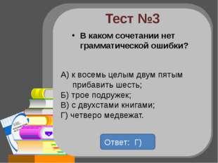 Тест №3 В каком сочетании нет грамматической ошибки? А) к восемь целым двум п