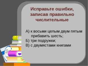 Исправьте ошибки, записав правильно числительные А) к восемь целым двум пятым