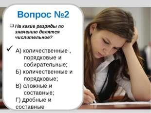 Вопрос №2 На какие разряды по значению делятся числительное? А) количественны