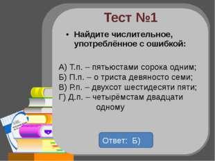 Тест №1 Найдите числительное, употреблённое с ошибкой: А) Т.п. – пятьюстами с