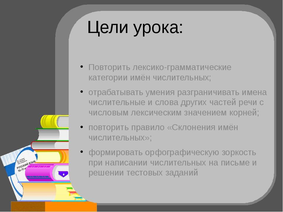 Цели урока: Повторить лексико-грамматические категории имён числительных; отр...