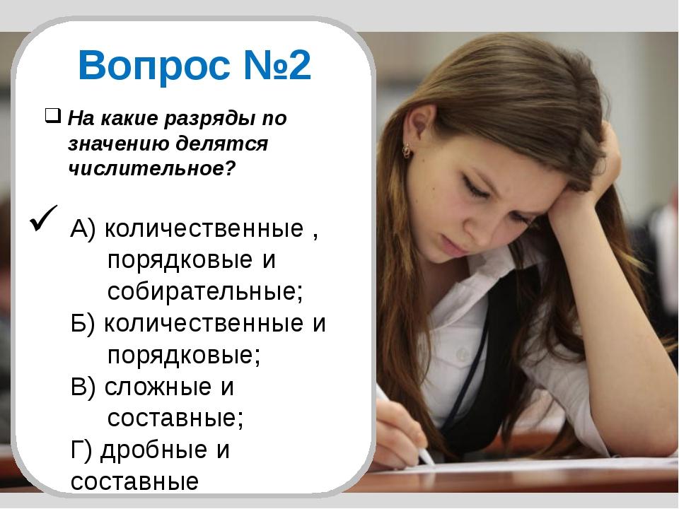 Вопрос №2 На какие разряды по значению делятся числительное? А) количественны...