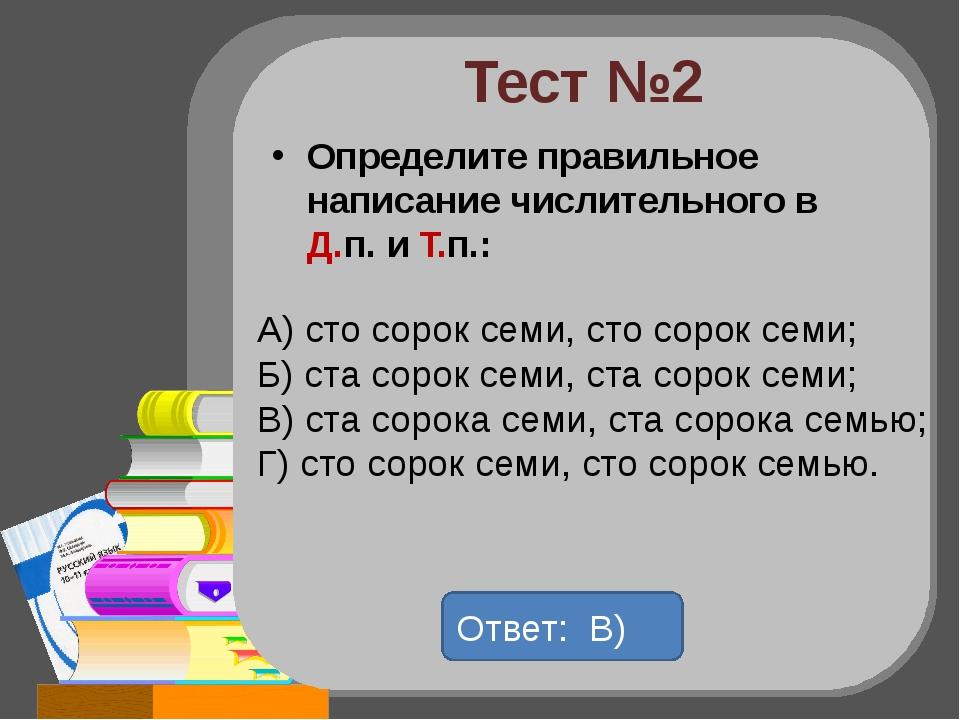 Тест №2 Определите правильное написание числительного в Д.п. и Т.п.: А) сто с...