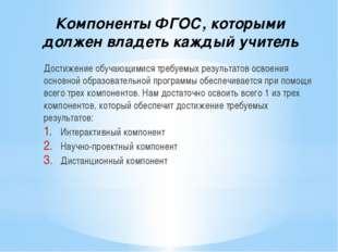 Компоненты ФГОС, которыми должен владеть каждый учитель Достижение обучающими