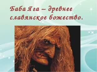 Баба Яга – древнее славянское божество.