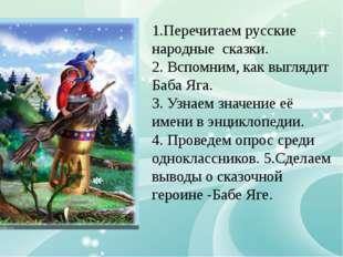 1.Перечитаем русские народные сказки. 2. Вспомним, как выглядит Баба Яга. 3.