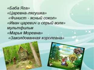 «Баба Яга» «Царевна-лягушка» «Финист - ясный сокол» «Иван царевич и серый во