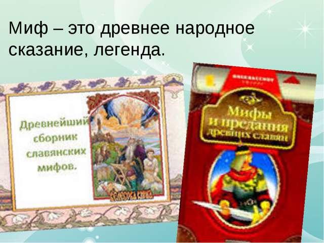 Миф – это древнее народное сказание, легенда.