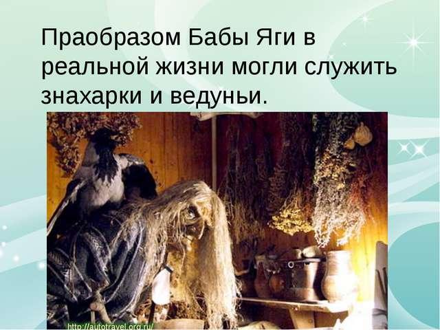 Праобразом Бабы Яги в реальной жизни могли служить знахарки и ведуньи.