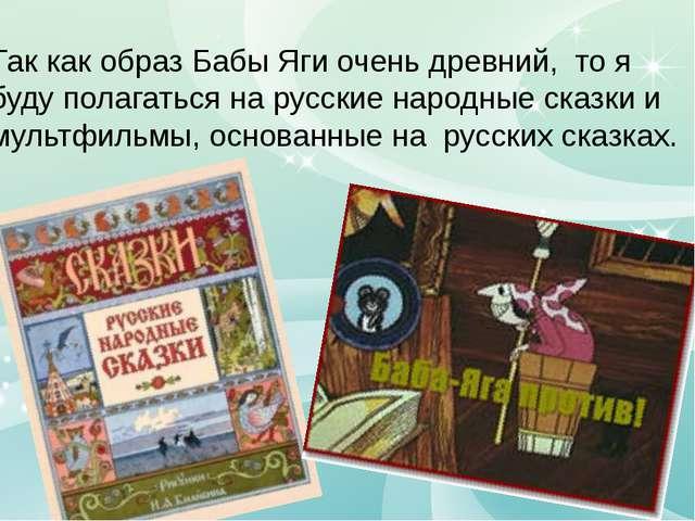 Так как образ Бабы Яги очень древний, то я буду полагаться на русские народн...