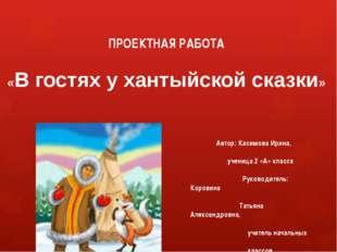 ПРОЕКТНАЯ РАБОТА «В гостях у хантыйской сказки» Автор: Касимова Ирина, учениц