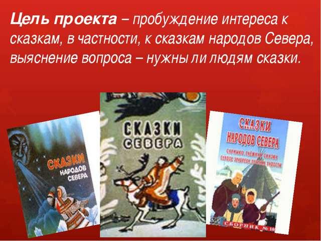Цель проекта – пробуждение интереса к сказкам, в частности, к сказкам народов...
