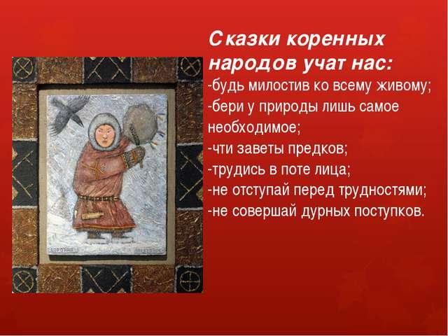 Сказки коренных народов учат нас: -будь милостив ко всему живому; -бери у при...