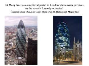 St Mary Axe was a medieval parish in London whose name survives on the street
