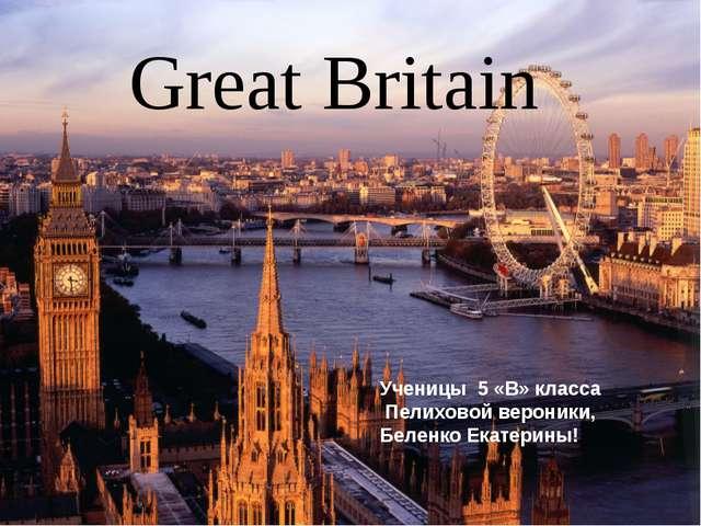 Great Britain Ученицы 5 «В» класса Пелиховой вероники, Беленко Екатерины!