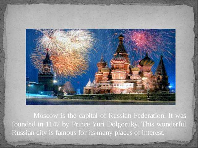 Moscow is the capital of Russian Federation. It was founded in 1147 by Princ...