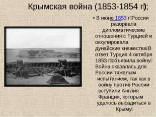 Крымская война (1853-1854 г͘); • В июне 1853 г͘ Россия разорвала дипломатичес