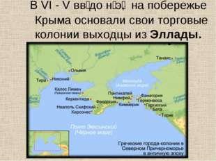 В VI - V вв͘ до н͘ э͘, на побережье Крыма основали свои торговые колонии выхо