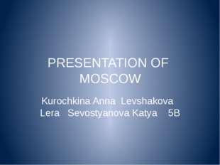 PRESENTATION OF MOSCOW Kurochkina Anna Levshakova Lera Sevostyanova Katya 5В