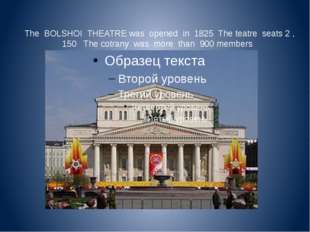 The BOLSHOI THEATRE was opened in 1825 The teatre seats 2 , 150 The cotrany