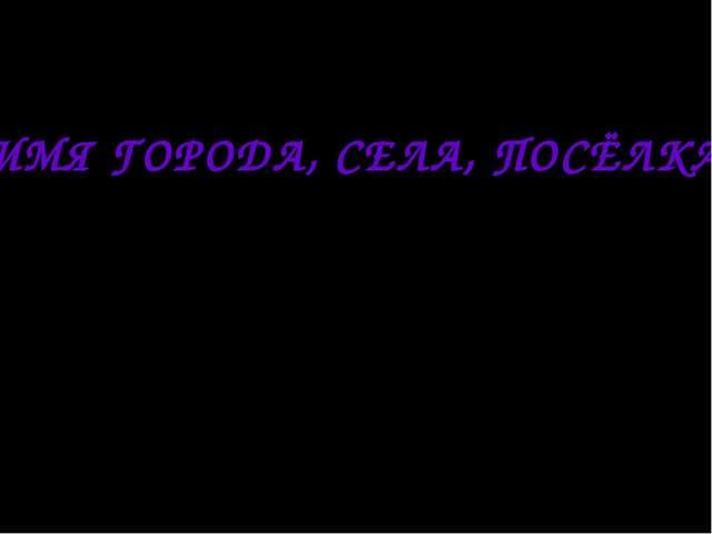 ИМЯ ГОРОДА, СЕЛА, ПОСЁЛКА Презентацию подготовила учитель начальных классов М...