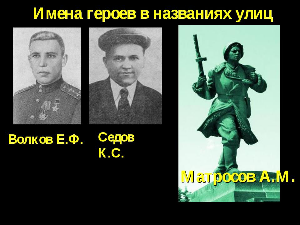 Имена героев в названиях улиц Матросов А.М. Волков Е.Ф. Седов К.С.