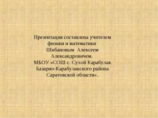 Презентация составлена учителем физики и математики Шибановым Алексеем Алекса