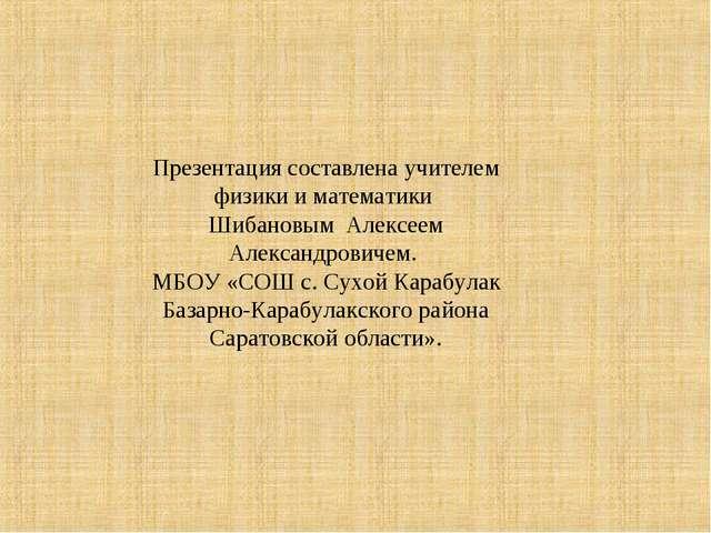 Презентация составлена учителем физики и математики Шибановым Алексеем Алекса...