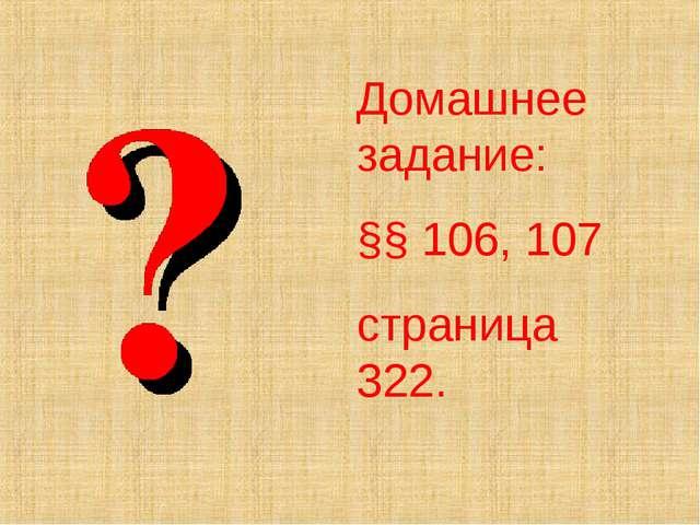 Домашнее задание: §§ 106, 107 страница 322.