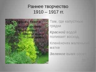 Раннее творчество 1910 – 1917 гг. Там, где капустные грядки Красной водой пол