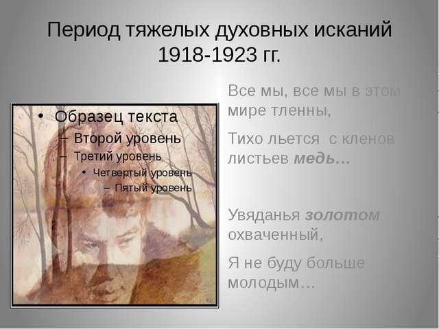 Период тяжелых духовных исканий 1918-1923 гг. Все мы, все мы в этом мире тлен...