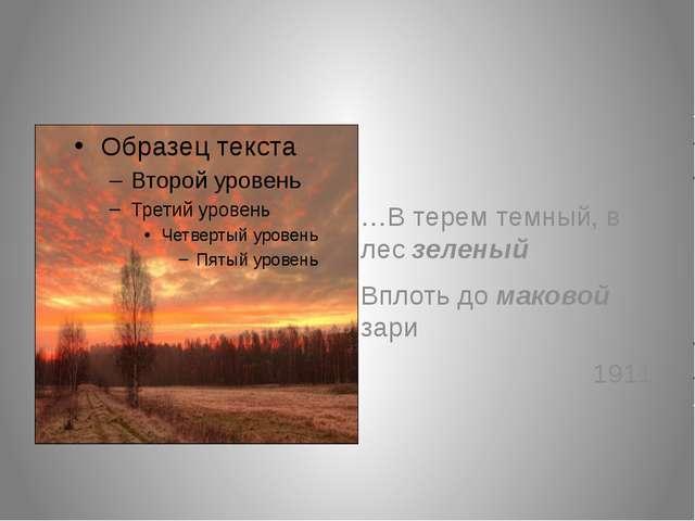 …В терем темный, в лес зеленый Вплоть до маковой зари 1911