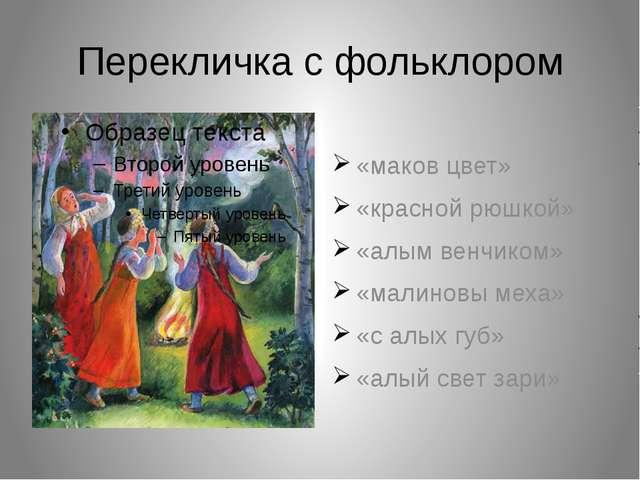 Перекличка с фольклором «маков цвет» «красной рюшкой» «алым венчиком» «малино...