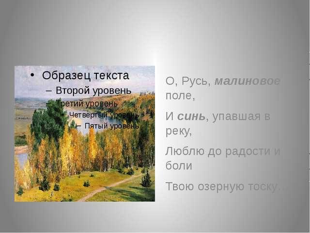 О, Русь, малиновое поле, И синь, упавшая в реку, Люблю до радости и боли Тво...