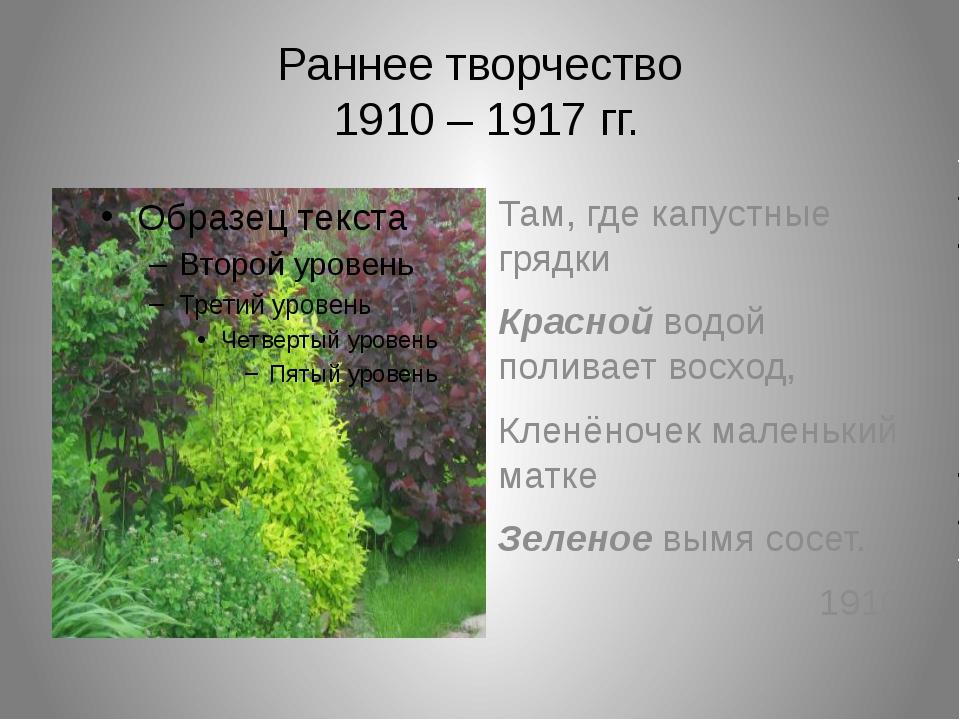 Раннее творчество 1910 – 1917 гг. Там, где капустные грядки Красной водой пол...