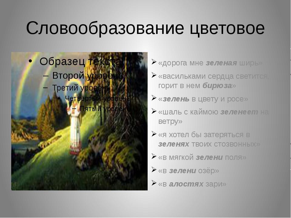 Словообразование цветовое «дорога мне зеленая ширь» «васильками сердца светит...