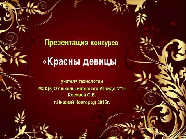 Презентация конкурса «Красны девицы учителя технологии МСК(К)ОУ школы-интерна...