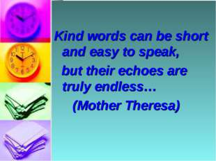 Kind words can be short and easy to speak, but their echoes are truly endles