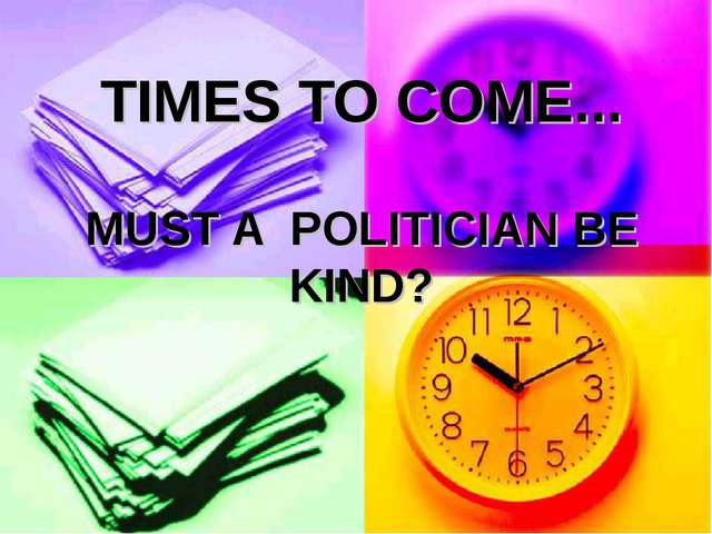 TIMES TO COME... MUST A POLITICIAN BE KIND?