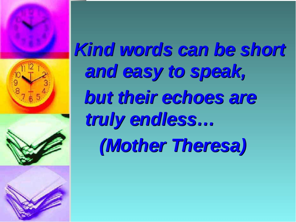 Kind words can be short and easy to speak, but their echoes are truly endles...