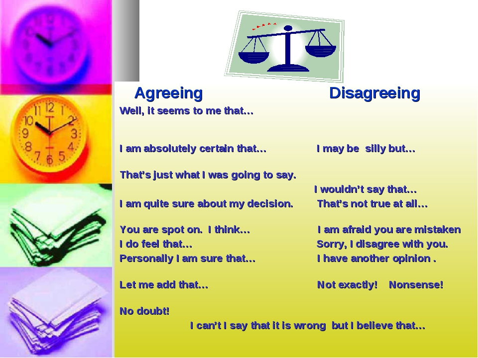 Agreeing Disagreeing Well, it seems to me that… I am absolutely certain that...