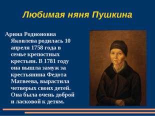 Любимая няня Пушкина Арина Родионовна Яковлева родилась 10 апреля 1758 года в