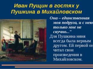 Иван Пущин в гостях у Пушкина в Михайловском Она – единственная моя подруга,